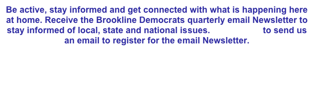 Be active, stay informed and get connected with what is happening here at home. Receive the Brookline Democrats quarterly email Newsletter to stay informed of local, state and national issues. Click HERE to send us an email to register for the email Newsletter.